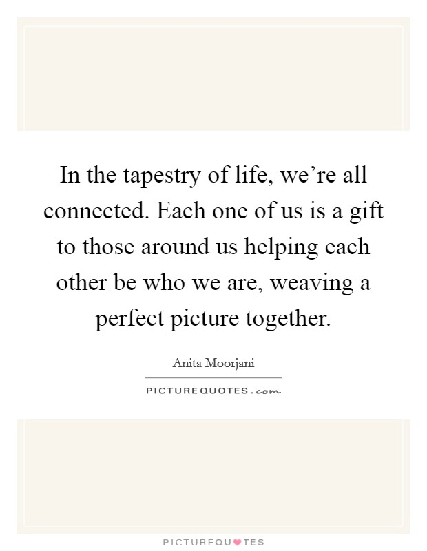 In the tapestry of life, we're all connected. Each one of us is a gift to those around us helping each other be who we are, weaving a perfect picture together Picture Quote #1