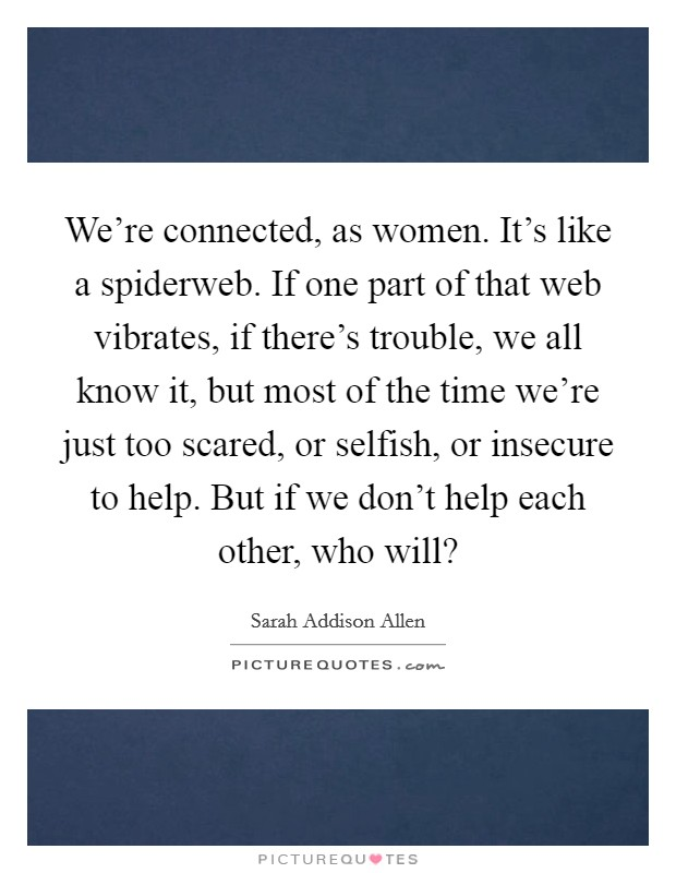 We're connected, as women. It's like a spiderweb. If one part of that web vibrates, if there's trouble, we all know it, but most of the time we're just too scared, or selfish, or insecure to help. But if we don't help each other, who will? Picture Quote #1