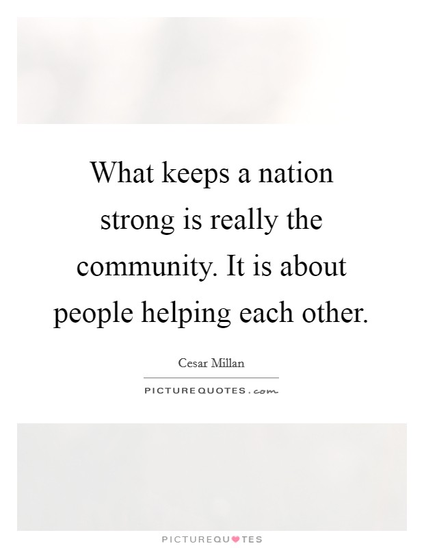 What keeps a nation strong is really the community. It is about people helping each other Picture Quote #1