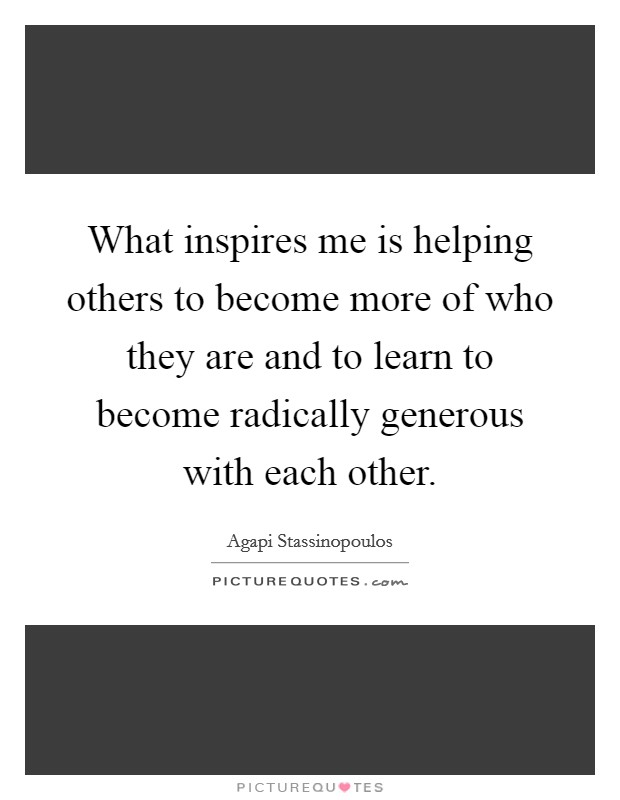 What inspires me is helping others to become more of who they are and to learn to become radically generous with each other Picture Quote #1
