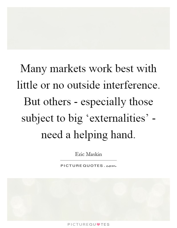 Many markets work best with little or no outside interference. But others - especially those subject to big 'externalities' - need a helping hand Picture Quote #1