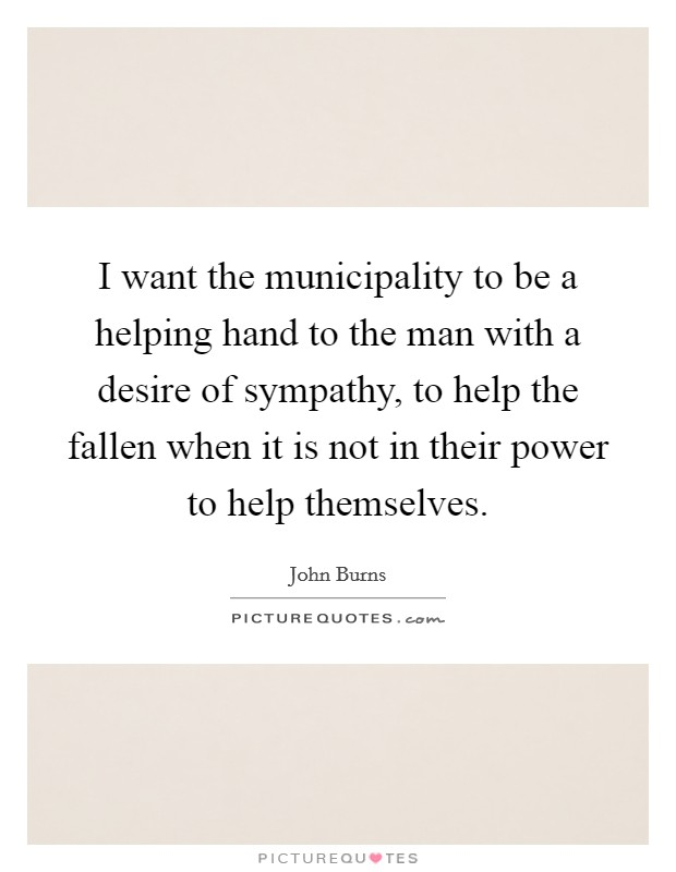 I want the municipality to be a helping hand to the man with a desire of sympathy, to help the fallen when it is not in their power to help themselves Picture Quote #1