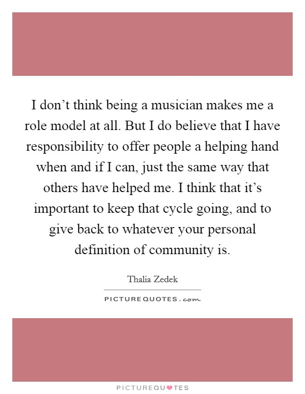 I don't think being a musician makes me a role model at all. But I do believe that I have responsibility to offer people a helping hand when and if I can, just the same way that others have helped me. I think that it's important to keep that cycle going, and to give back to whatever your personal definition of community is Picture Quote #1