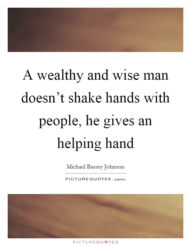 A wealthy and wise man doesn't shake hands with people, he gives an helping hand Picture Quote #1