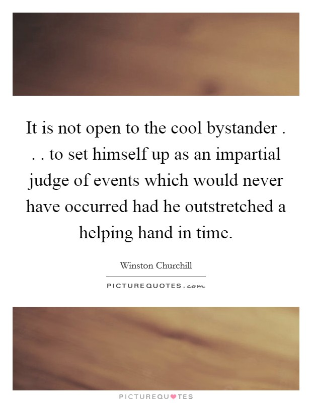It is not open to the cool bystander . . . to set himself up as an impartial judge of events which would never have occurred had he outstretched a helping hand in time Picture Quote #1