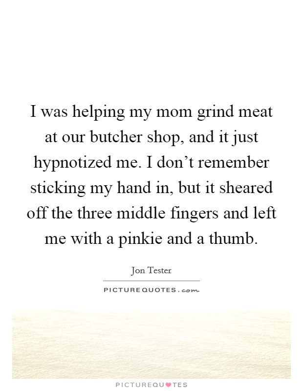 I was helping my mom grind meat at our butcher shop, and it just hypnotized me. I don't remember sticking my hand in, but it sheared off the three middle fingers and left me with a pinkie and a thumb Picture Quote #1