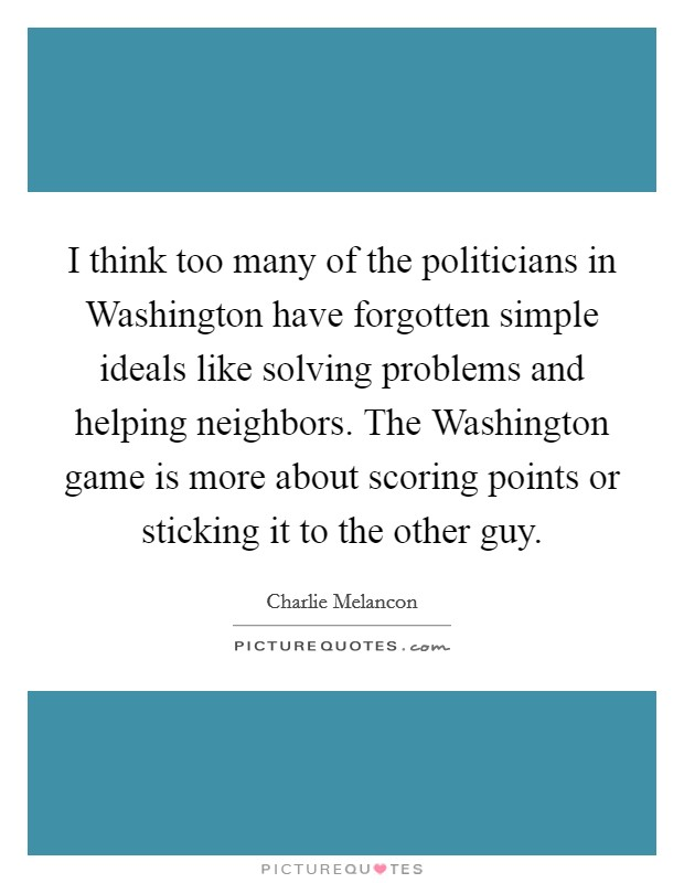 I think too many of the politicians in Washington have forgotten simple ideals like solving problems and helping neighbors. The Washington game is more about scoring points or sticking it to the other guy Picture Quote #1