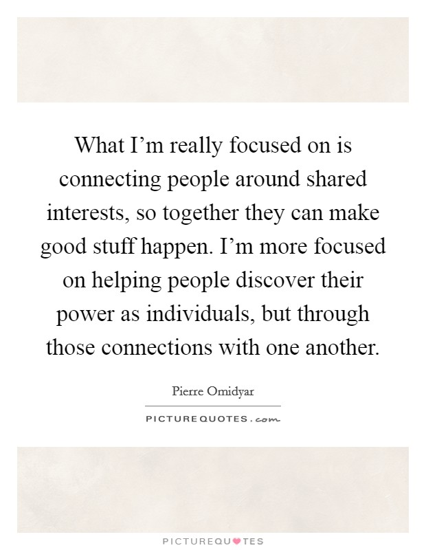 What I'm really focused on is connecting people around shared interests, so together they can make good stuff happen. I'm more focused on helping people discover their power as individuals, but through those connections with one another Picture Quote #1