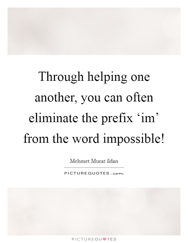 Through helping one another, you can often eliminate the prefix 'im' from the word impossible! Picture Quote #1