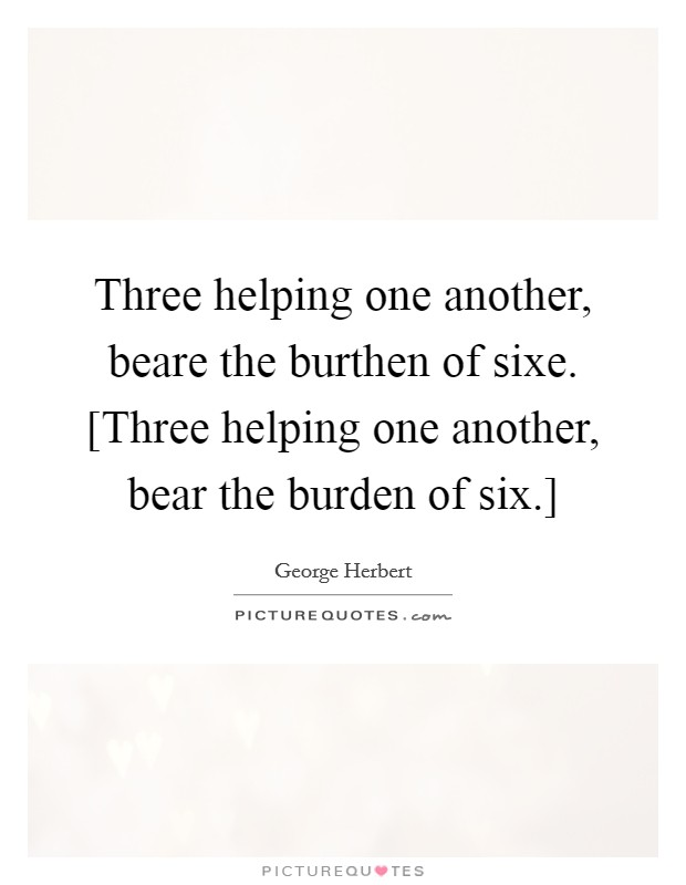 Three helping one another, beare the burthen of sixe. [Three helping one another, bear the burden of six.] Picture Quote #1