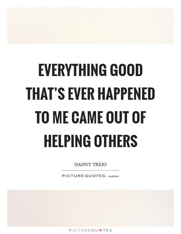 Everything good that's ever happened to me came out of helping others Picture Quote #1