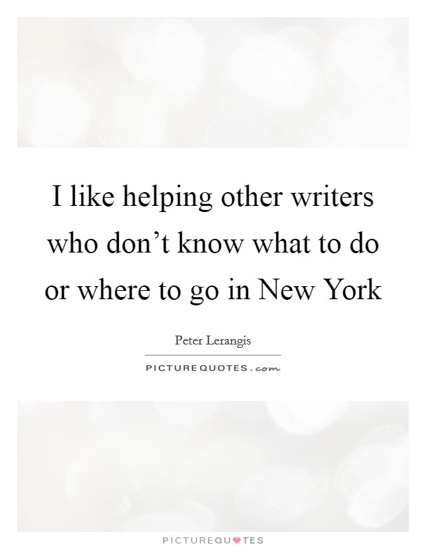 I like helping other writers who don't know what to do or where to go in New York Picture Quote #1