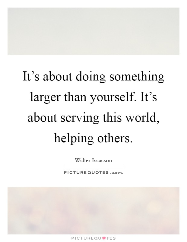 It's about doing something larger than yourself. It's about serving this world, helping others Picture Quote #1