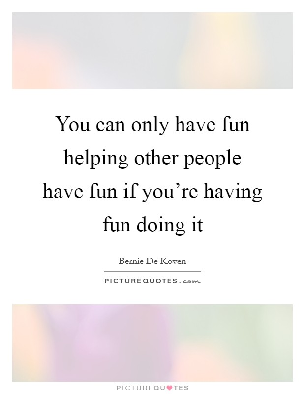 You can only have fun helping other people have fun if you're having fun doing it Picture Quote #1