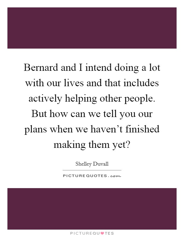 Bernard and I intend doing a lot with our lives and that includes actively helping other people. But how can we tell you our plans when we haven't finished making them yet? Picture Quote #1