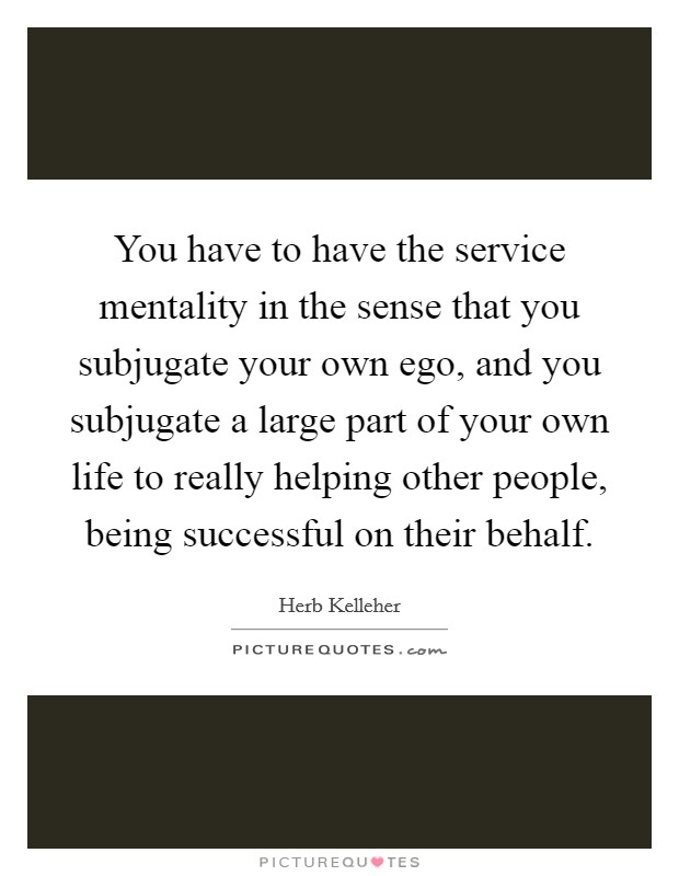 You have to have the service mentality in the sense that you subjugate your own ego, and you subjugate a large part of your own life to really helping other people, being successful on their behalf Picture Quote #1
