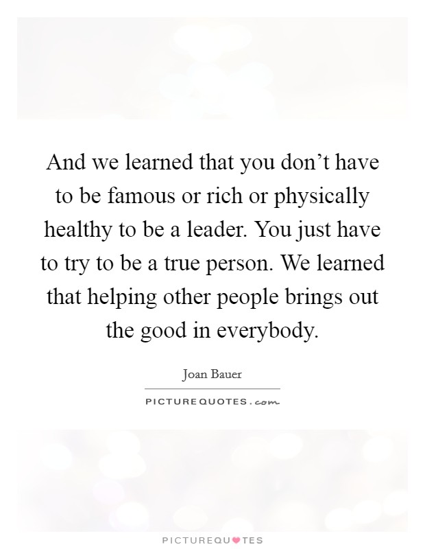 And we learned that you don't have to be famous or rich or physically healthy to be a leader. You just have to try to be a true person. We learned that helping other people brings out the good in everybody Picture Quote #1