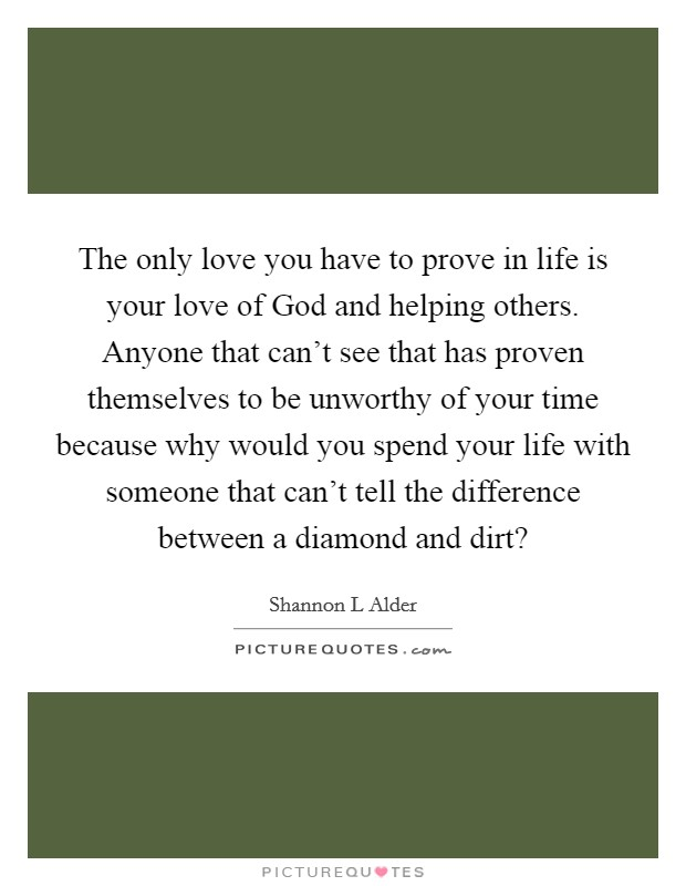The only love you have to prove in life is your love of God and helping others. Anyone that can't see that has proven themselves to be unworthy of your time because why would you spend your life with someone that can't tell the difference between a diamond and dirt? Picture Quote #1