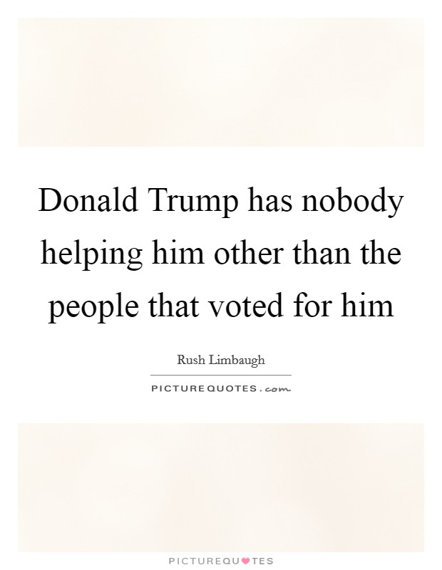 Donald Trump has nobody helping him other than the people that voted for him Picture Quote #1