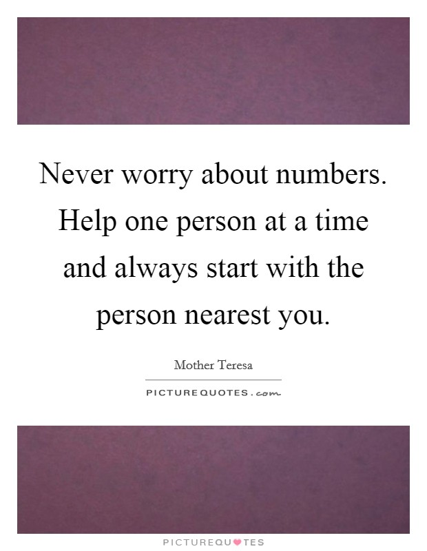 Never worry about numbers. Help one person at a time and always start with the person nearest you Picture Quote #1