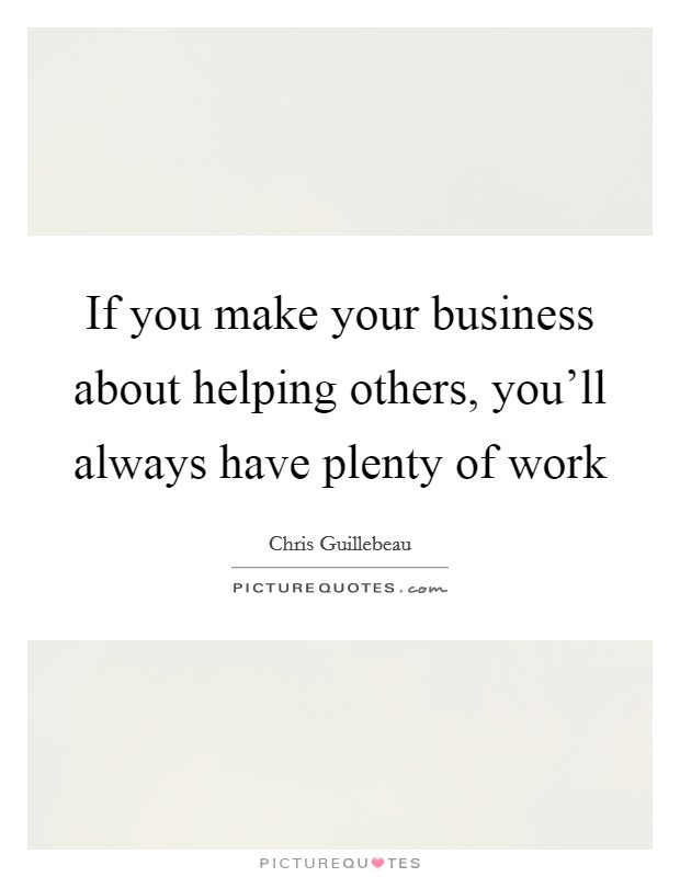 If you make your business about helping others, you'll always have plenty of work Picture Quote #1