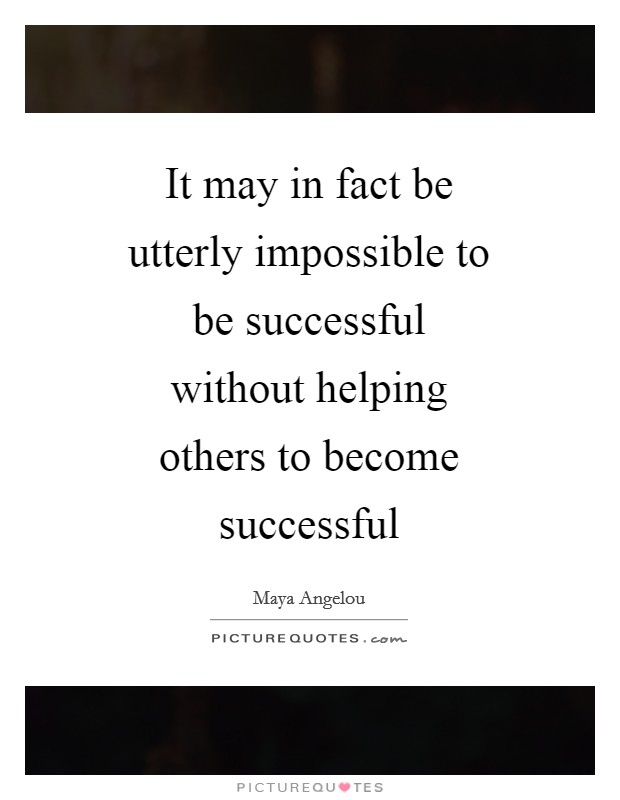 It may in fact be utterly impossible to be successful without helping others to become successful Picture Quote #1