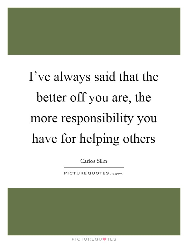 I've always said that the better off you are, the more responsibility you have for helping others Picture Quote #1