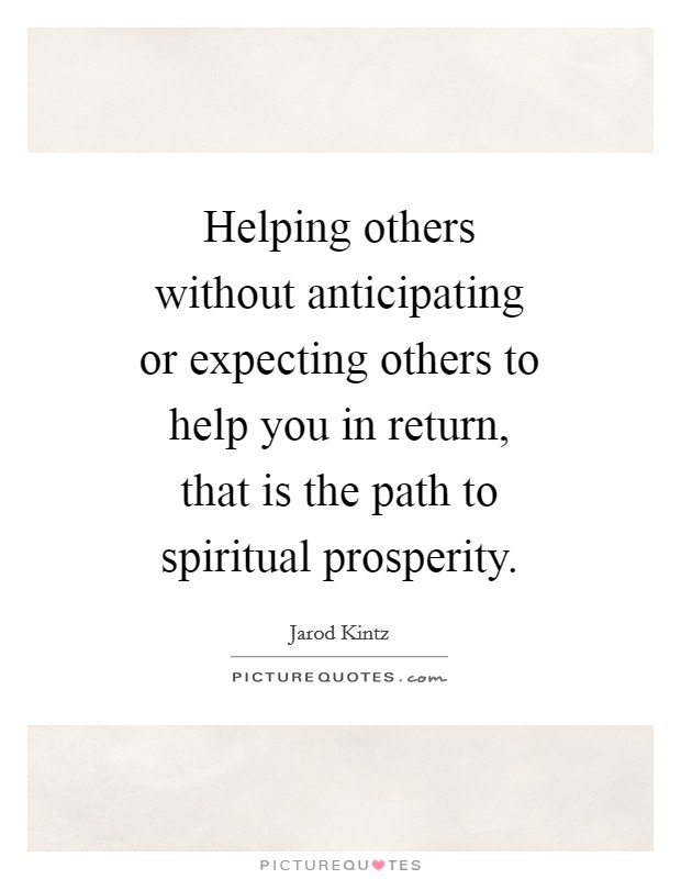 Helping others without anticipating or expecting others to help you in return, that is the path to spiritual prosperity Picture Quote #1