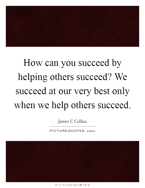 How can you succeed by helping others succeed? We succeed at our very best only when we help others succeed Picture Quote #1