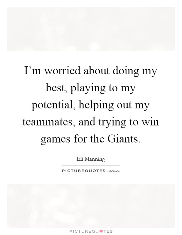I'm worried about doing my best, playing to my potential, helping out my teammates, and trying to win games for the Giants. Picture Quote #1