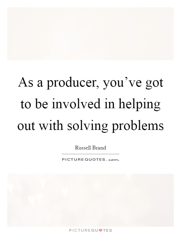 As a producer, you've got to be involved in helping out with solving problems Picture Quote #1