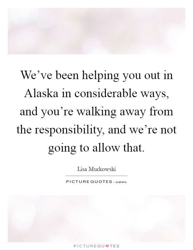 We've been helping you out in Alaska in considerable ways, and you're walking away from the responsibility, and we're not going to allow that Picture Quote #1