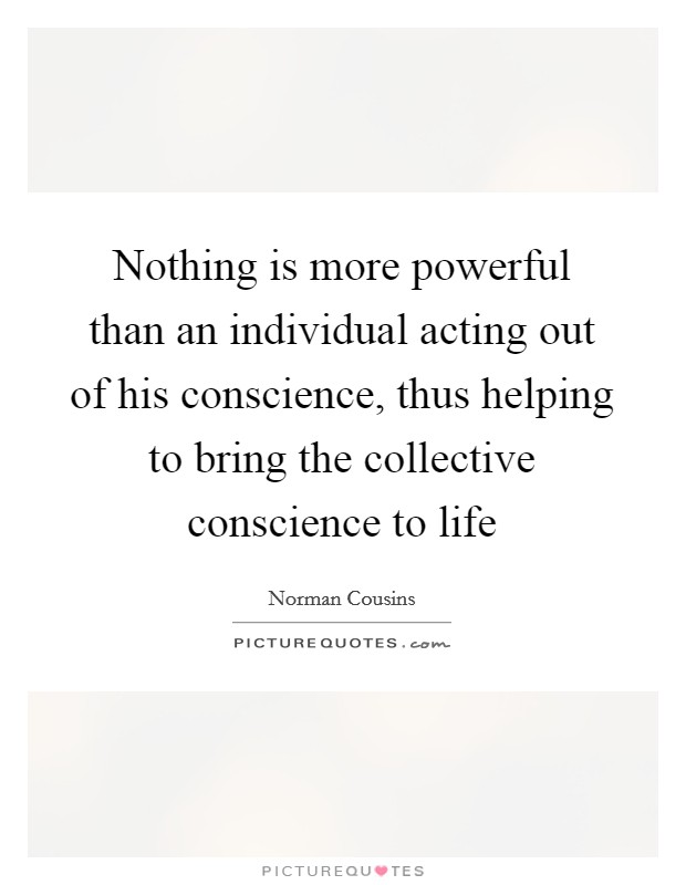Nothing is more powerful than an individual acting out of his conscience, thus helping to bring the collective conscience to life Picture Quote #1