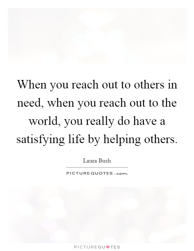 When you reach out to others in need, when you reach out to the world, you really do have a satisfying life by helping others Picture Quote #1