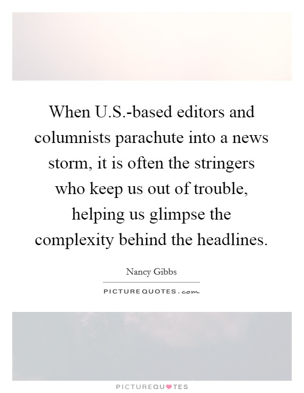 When U.S.-based editors and columnists parachute into a news storm, it is often the stringers who keep us out of trouble, helping us glimpse the complexity behind the headlines Picture Quote #1
