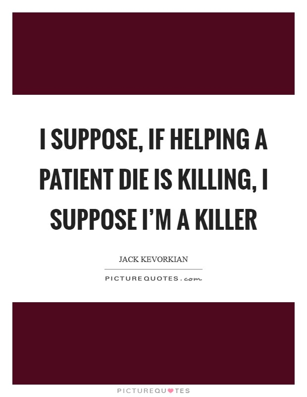 I suppose, if helping a patient die is killing, I suppose I'm a killer Picture Quote #1