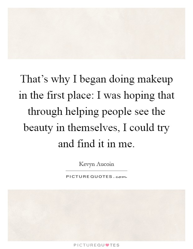 That's why I began doing makeup in the first place: I was hoping that through helping people see the beauty in themselves, I could try and find it in me Picture Quote #1