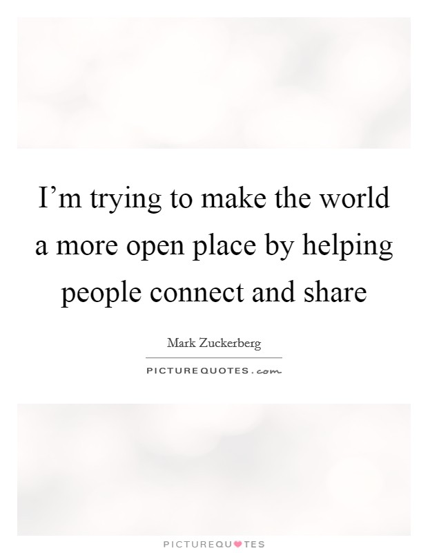 I'm trying to make the world a more open place by helping people connect and share Picture Quote #1