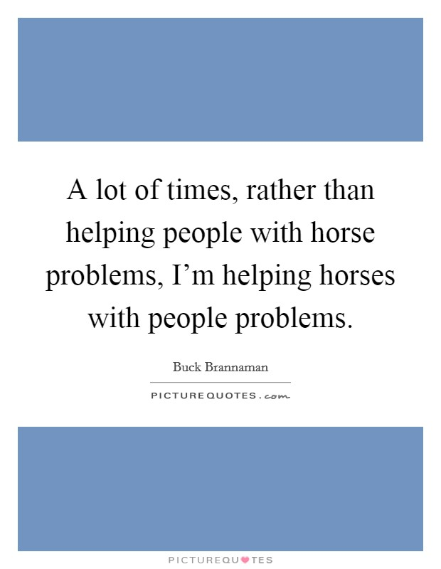 A lot of times, rather than helping people with horse problems, I'm helping horses with people problems Picture Quote #1