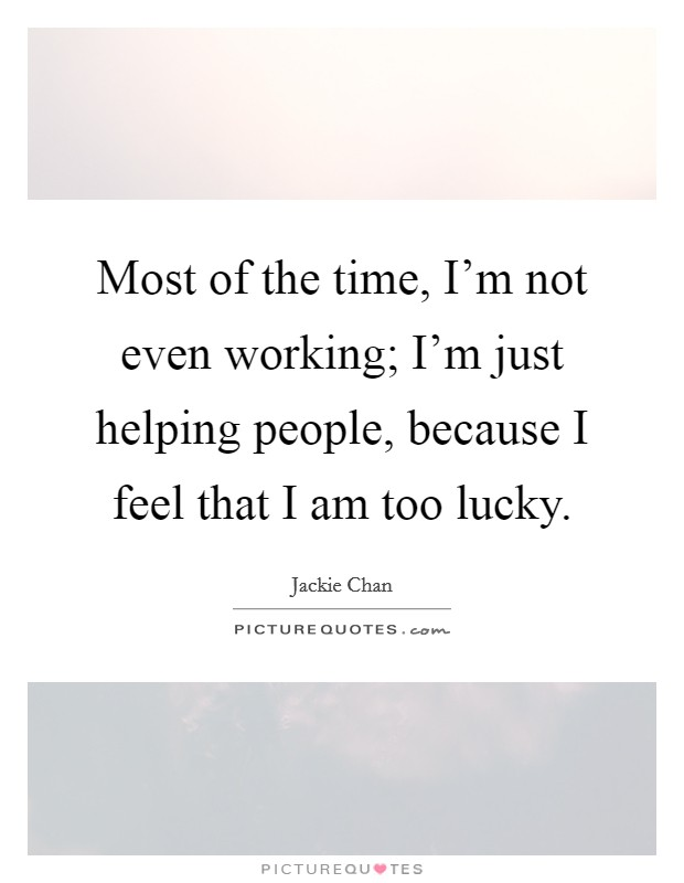 Most of the time, I'm not even working; I'm just helping people, because I feel that I am too lucky Picture Quote #1
