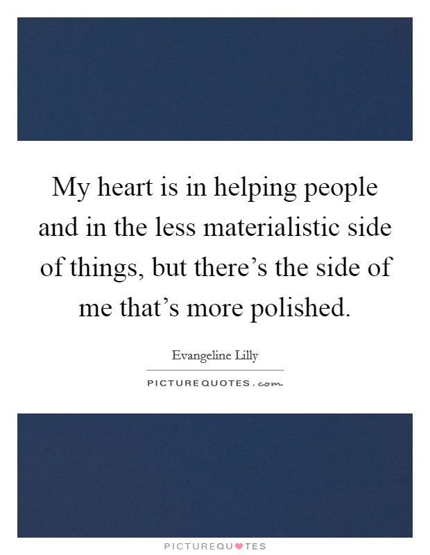 My heart is in helping people and in the less materialistic side of things, but there's the side of me that's more polished Picture Quote #1