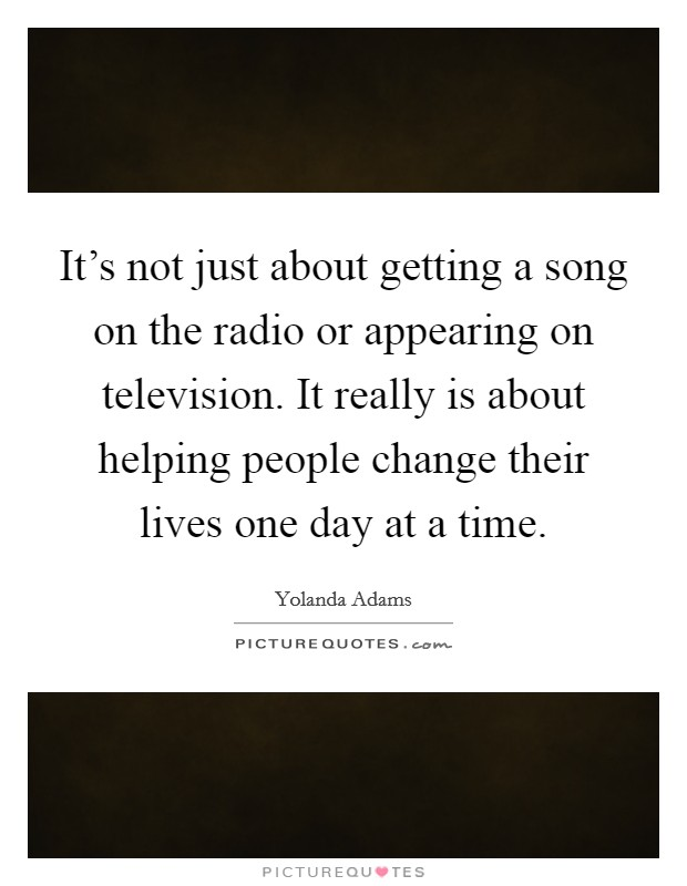 It's not just about getting a song on the radio or appearing on television. It really is about helping people change their lives one day at a time Picture Quote #1