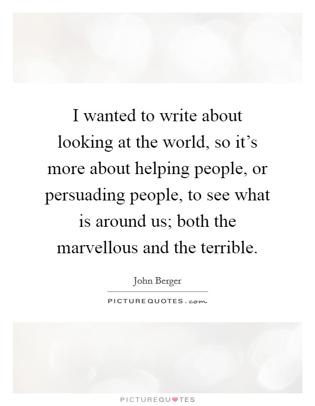 I wanted to write about looking at the world, so it's more about helping people, or persuading people, to see what is around us; both the marvellous and the terrible Picture Quote #1
