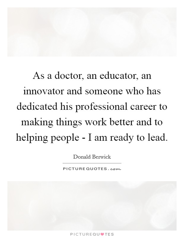 As a doctor, an educator, an innovator and someone who has dedicated his professional career to making things work better and to helping people - I am ready to lead Picture Quote #1