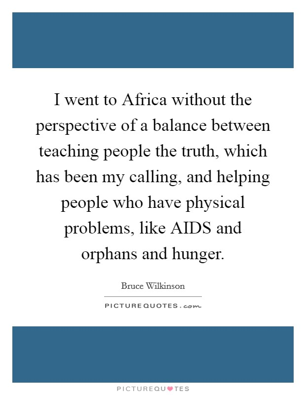 I went to Africa without the perspective of a balance between teaching people the truth, which has been my calling, and helping people who have physical problems, like AIDS and orphans and hunger Picture Quote #1
