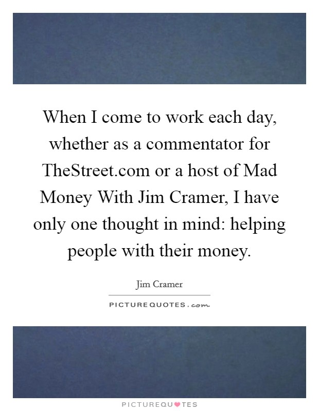 When I come to work each day, whether as a commentator for TheStreet.com or a host of Mad Money With Jim Cramer, I have only one thought in mind: helping people with their money Picture Quote #1