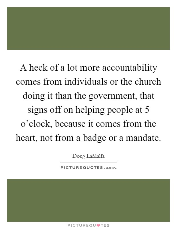 A heck of a lot more accountability comes from individuals or the church doing it than the government, that signs off on helping people at 5 o'clock, because it comes from the heart, not from a badge or a mandate Picture Quote #1