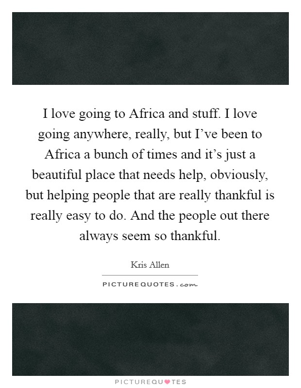 I love going to Africa and stuff. I love going anywhere, really, but I've been to Africa a bunch of times and it's just a beautiful place that needs help, obviously, but helping people that are really thankful is really easy to do. And the people out there always seem so thankful Picture Quote #1