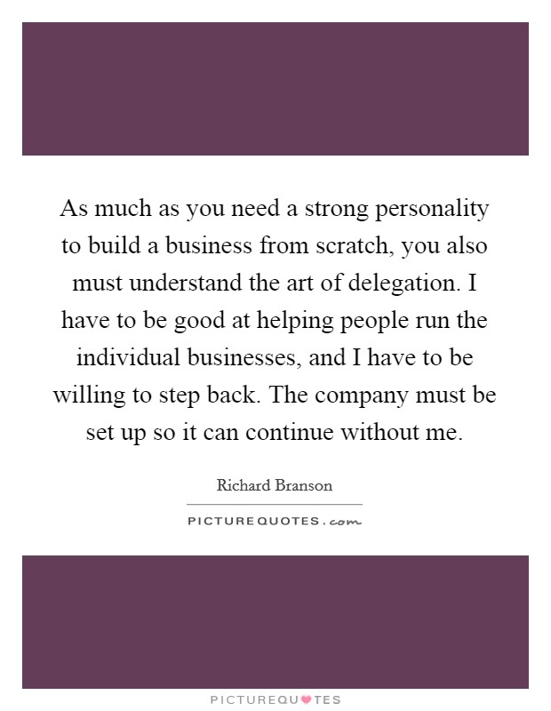As much as you need a strong personality to build a business from scratch, you also must understand the art of delegation. I have to be good at helping people run the individual businesses, and I have to be willing to step back. The company must be set up so it can continue without me Picture Quote #1