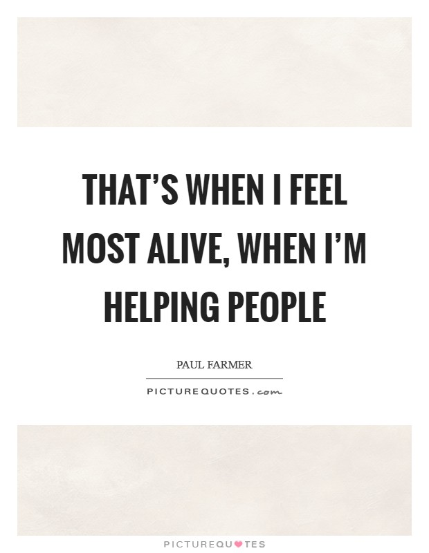 That's when I feel most alive, when I'm helping people Picture Quote #1